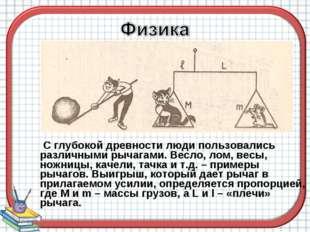 С глубокой древности люди пользовались различными рычагами. Весло, лом, весы