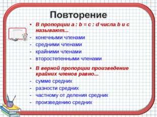 В пропорции a : b = c : d числа b и c называют... конечными членами средними