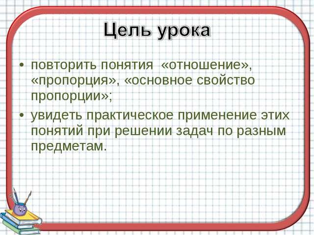 повторить понятия «отношение», «пропорция», «основное свойство пропорции»; ув...