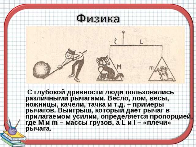 С глубокой древности люди пользовались различными рычагами. Весло, лом, весы...