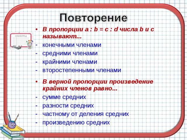 В пропорции a : b = c : d числа b и c называют... конечными членами средними...