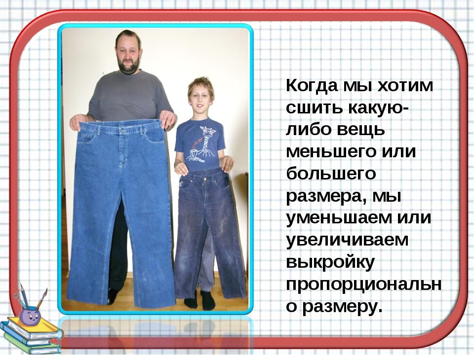 Когда мы хотим сшить какую-либо вещь меньшего или большего размера, мы уменьш...