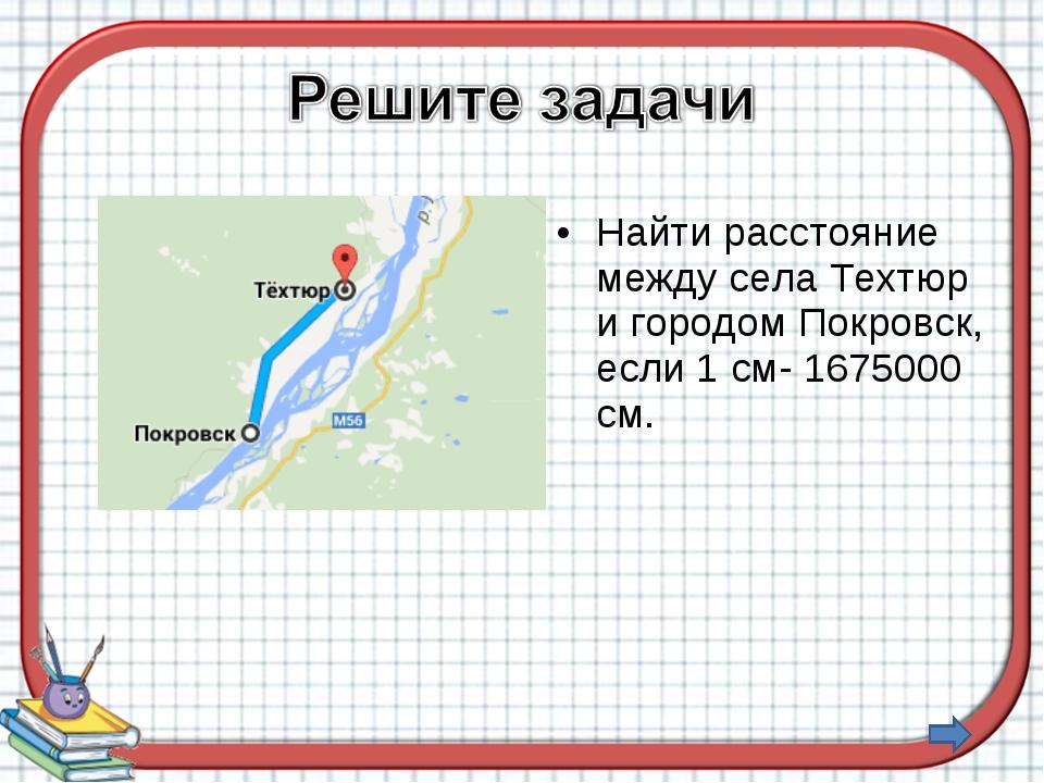 Найти расстояние между села Техтюр и городом Покровск, если 1 см- 1675000 см.