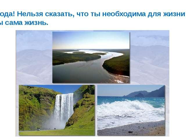 Вода! Нельзя сказать, что ты необходима для жизни : ты сама жизнь.