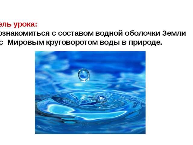 Цель урока: Познакомиться с составом водной оболочки Земли и с Мировым кругов...