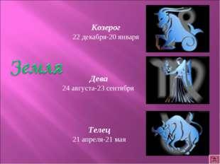 Телец 21 апреля-21 мая Дева 24 августа-23 сентября Козерог 22 декабря-20 января