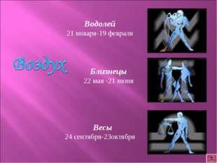 Близнецы 22 мая -21 июня Весы 24 сентября-23октября Водолей 21 января-19 февр