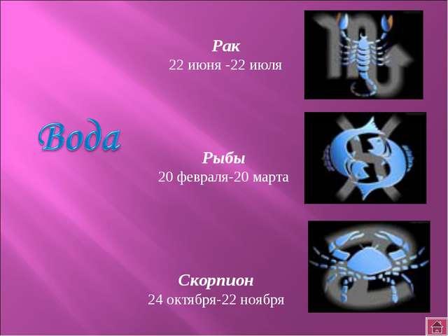 Рак 22 июня -22 июля Скорпион 24 октября-22 ноября Рыбы 20 февраля-20 марта