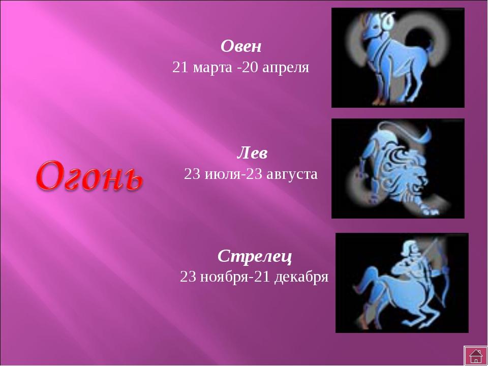Овен 21 марта -20 апреля Лев 23 июля-23 августа Стрелец 23 ноября-21 декабря