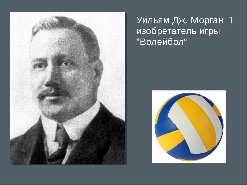 """Уильям Дж. Морган ̶ изобретатель игры """"Волейбол"""""""