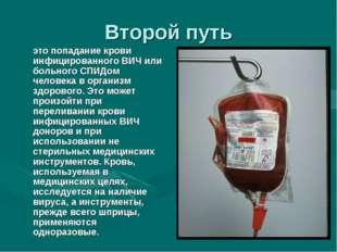 Второй путь это попадание крови инфицированного ВИЧ или больного СПИДом чело