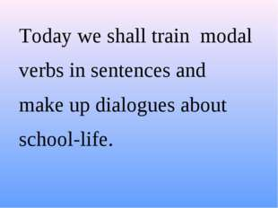 Today we shall train modal verbs in sentences and make up dialogues about sc