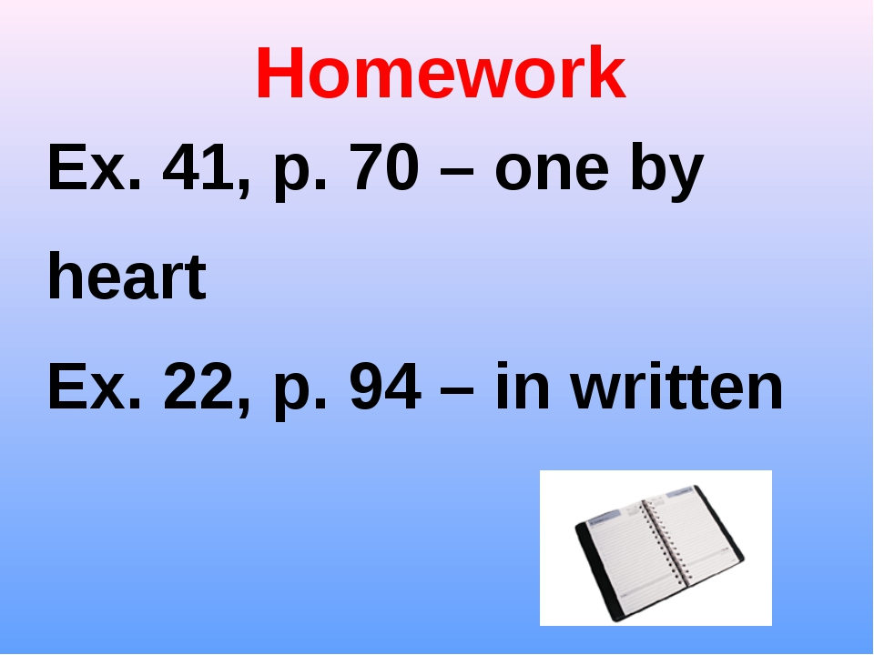 Homework Ex. 41, p. 70 – one by heart Ex. 22, p. 94 – in written