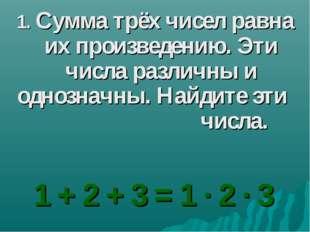 1. Сумма трёх чисел равна их произведению. Эти числа различны и однозначны. Н