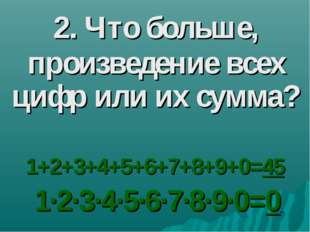 2. Что больше, произведение всех цифр или их сумма? 1+2+3+4+5+6+7+8+9+0=45 1