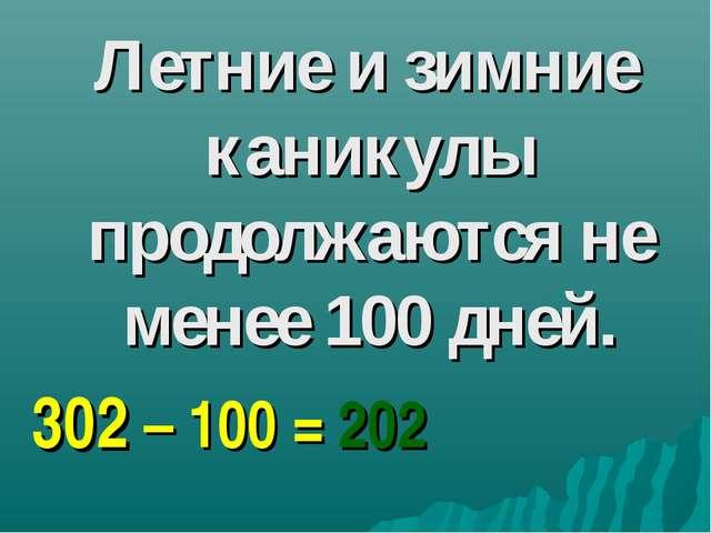 Летние и зимние каникулы продолжаются не менее 100 дней. 302 – 100 = 202