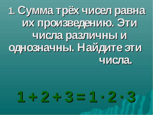 1. Сумма трёх чисел равна их произведению. Эти числа различны и однозначны. Н...