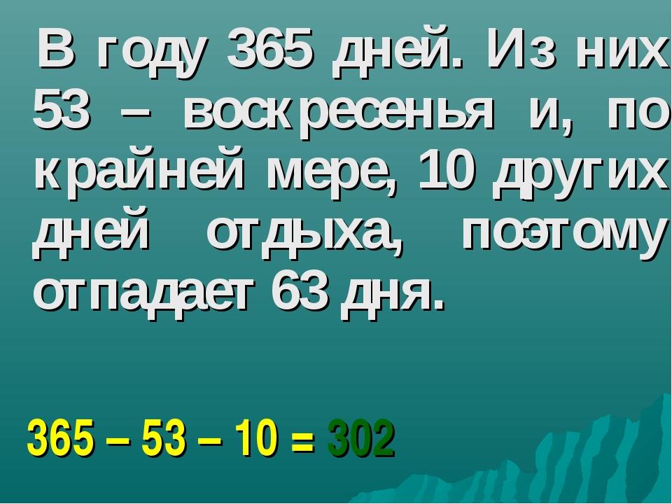 В году 365 дней. Из них 53 – воскресенья и, по крайней мере, 10 других дней...