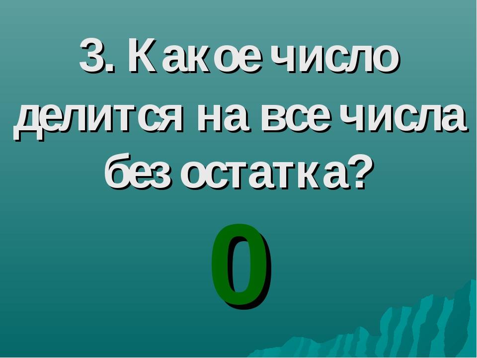 3. Какое число делится на все числа без остатка? 0