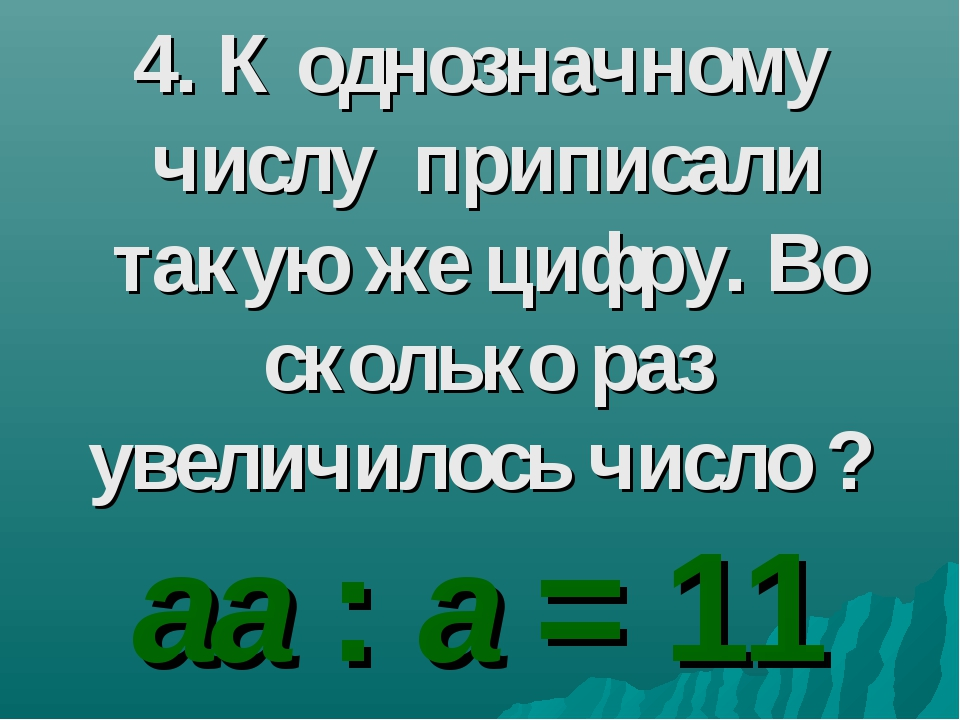 4. К однозначному числу приписали такую же цифру. Во сколько раз увеличилось...