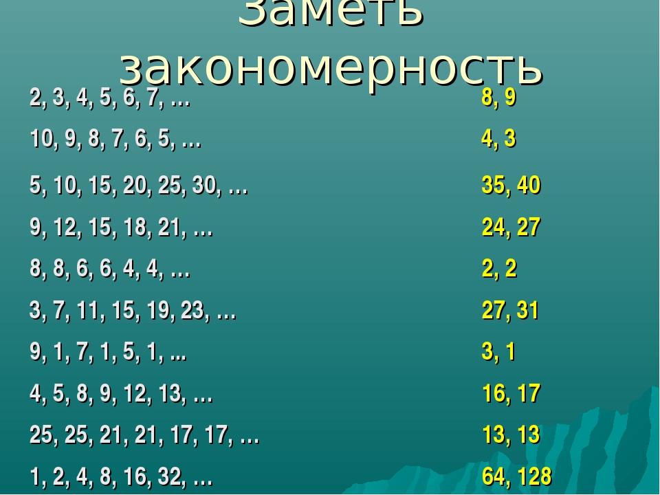 Заметь закономерность 8, 9 2, 3, 4, 5, 6, 7, … 5, 10, 15, 20, 25, 30, … 10, 9...