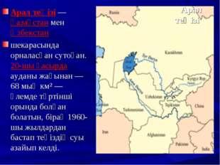Арал теңізі Арал теңізі — Қазақстан мен Өзбекстан шекарасында орналасқан сут