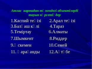 Атлас картадан төмендегі объектілерді тауып көрсетіңдер 1.Каспий теңізі 2.Ара