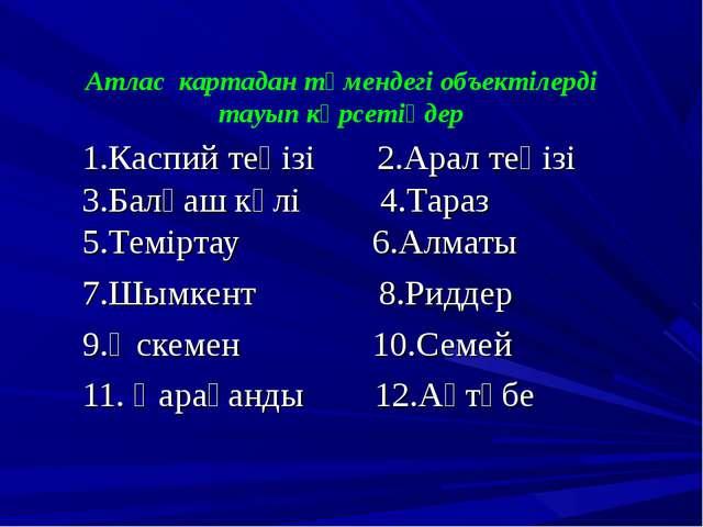 Атлас картадан төмендегі объектілерді тауып көрсетіңдер 1.Каспий теңізі 2.Ара...
