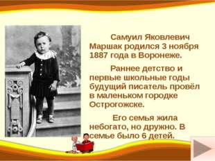 Самуил Яковлевич Маршак родился 3 ноября 1887 года в Воронеже. Раннее детств