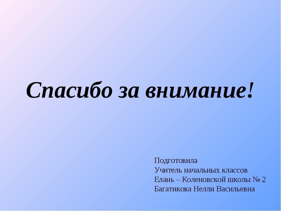 Спасибо за внимание! Подготовила Учитель начальных классов Елань – Коленовско...