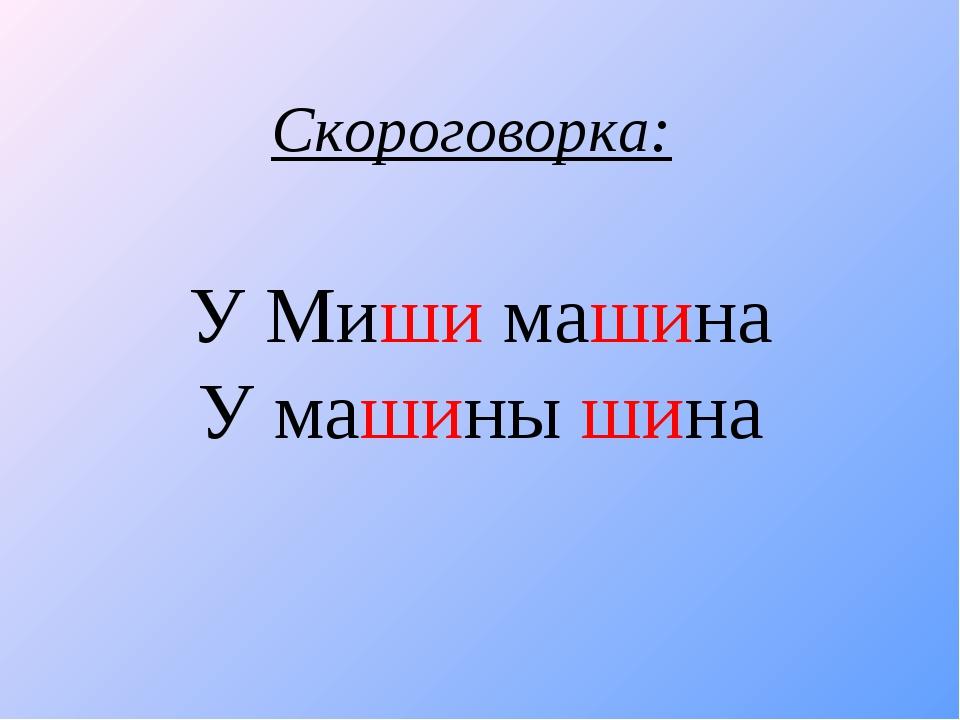У Миши машина У машины шина Скороговорка: