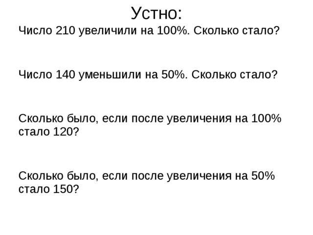 Устно: Число 210 увеличили на 100%. Сколько стало? Число 140 уменьшили на 50%...