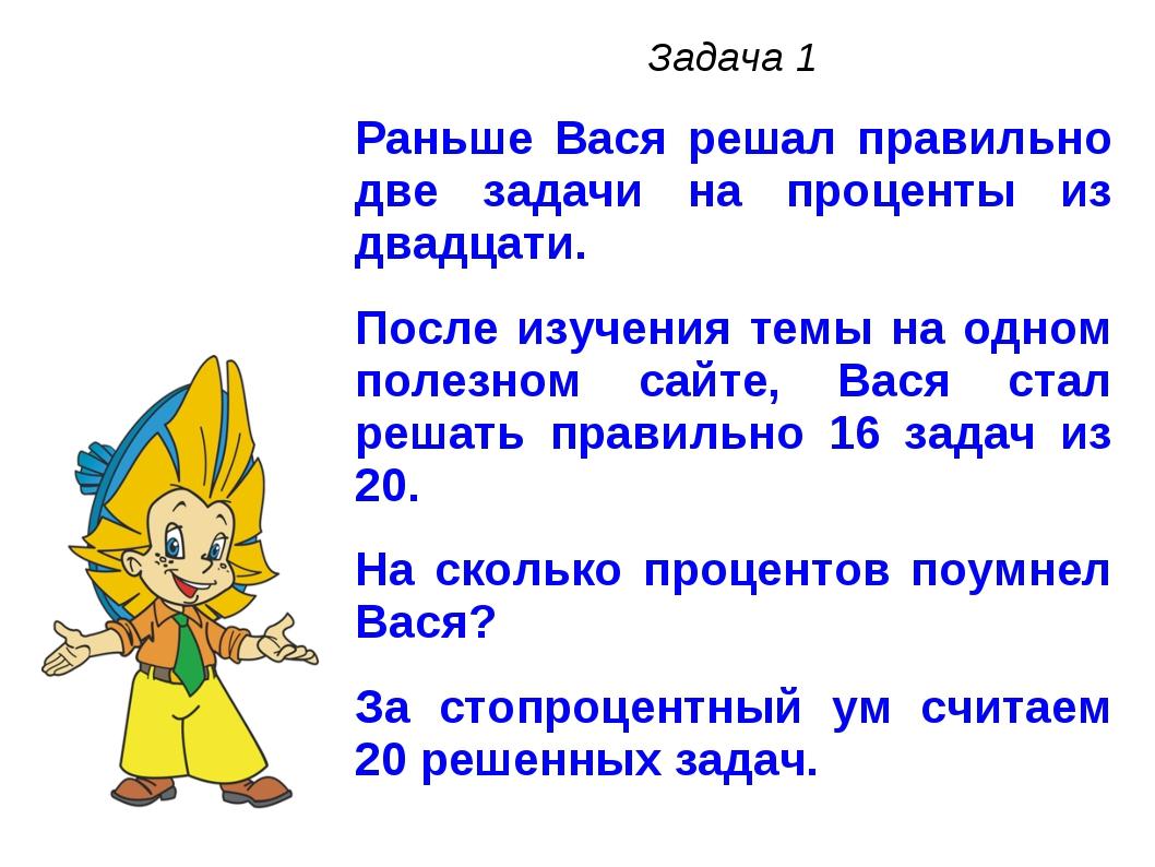 Задача 1 Раньше Вася решал правильно две задачи на проценты из двадцати. Посл...