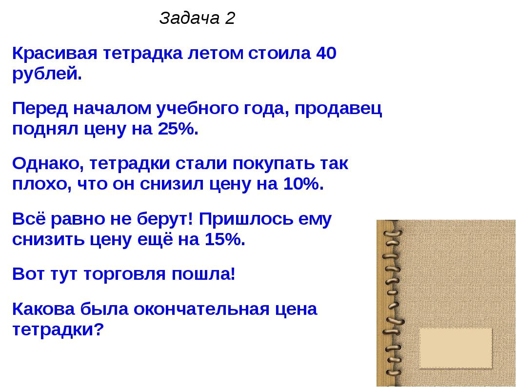 Задача 2 Красивая тетрадка летом стоила 40 рублей. Перед началом учебного год...