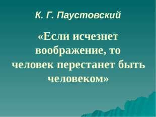 К. Г. Паустовский «Если исчезнет воображение, то человек перестанет быть чело