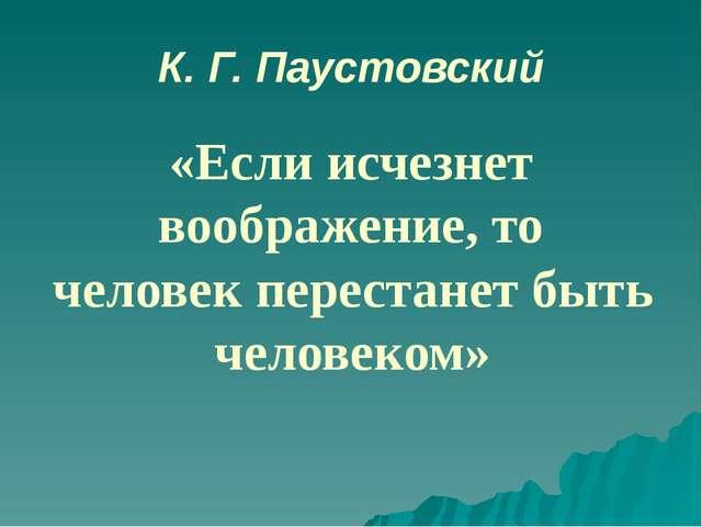 К. Г. Паустовский «Если исчезнет воображение, то человек перестанет быть чело...