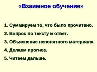 «Взаимное обучение» 1. Суммируем то, что было прочитано. 2. Вопрос по тексту
