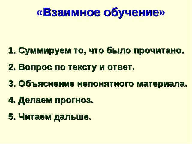 «Взаимное обучение» 1. Суммируем то, что было прочитано. 2. Вопрос по тексту...