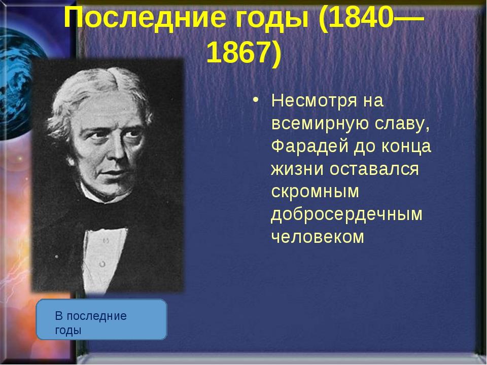 Последние годы (1840—1867) В последние годы Несмотря на всемирную славу, Фара...