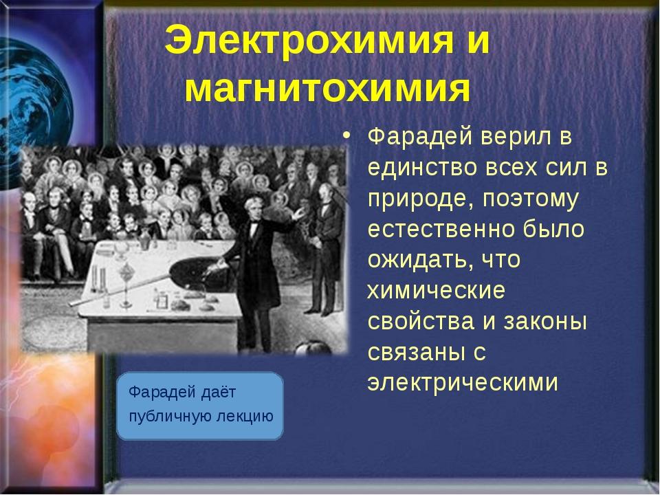 Электрохимия и магнитохимия Фарадей даёт публичную лекцию Фарадей верил в еди...