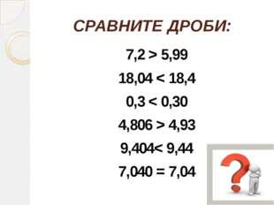 СРАВНИТЕ ДРОБИ: 7,2 > 5,99 18,04 < 18,4 0,3 < 0,30 4,806 > 4,93 9,404< 9,44 7