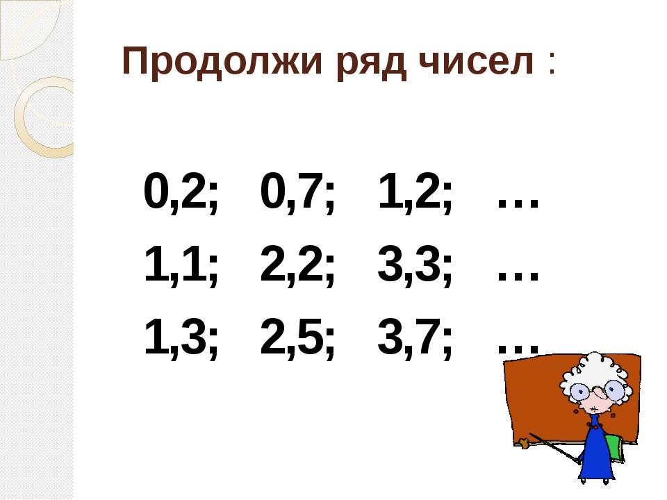 Продолжи ряд чисел :  0,2; 0,7; 1,2; … 1,1; 2,2; 3,3; … 1,3; 2,5; 3,7; …