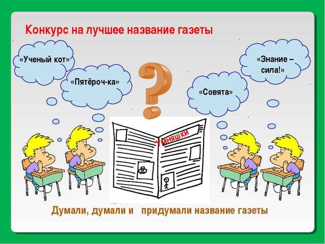 Конкурс на лучшее название газеты «Ученый кот» «Пятёроч-ка» «Совята» «Знание...