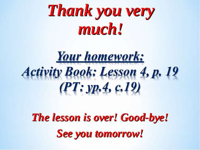 Thank you very much! The lesson is over! Good-bye! See you tomorrow!