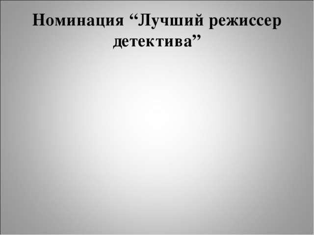 """Номинация """"Лучший режиссер детектива"""""""