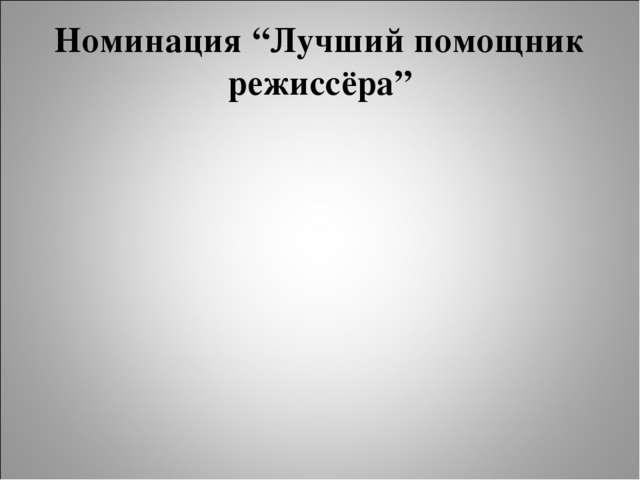 """Номинация """"Лучший помощник режиссёра"""""""