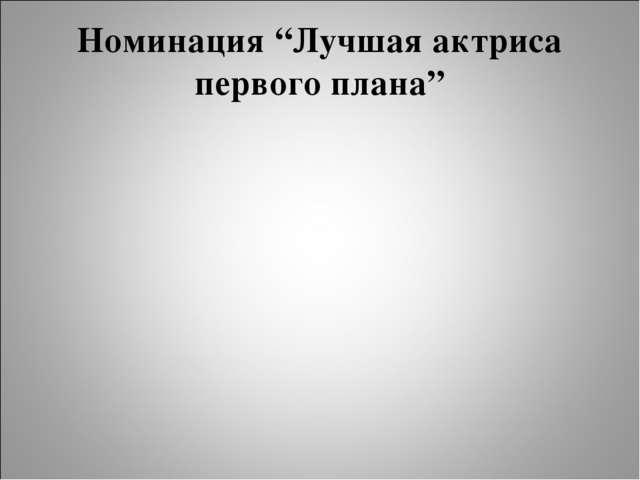 """Номинация """"Лучшая актриса первого плана"""""""