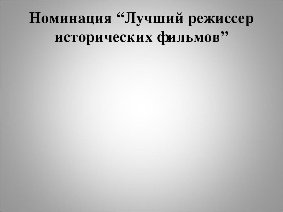 """Номинация """"Лучший режиссер исторических фильмов"""""""