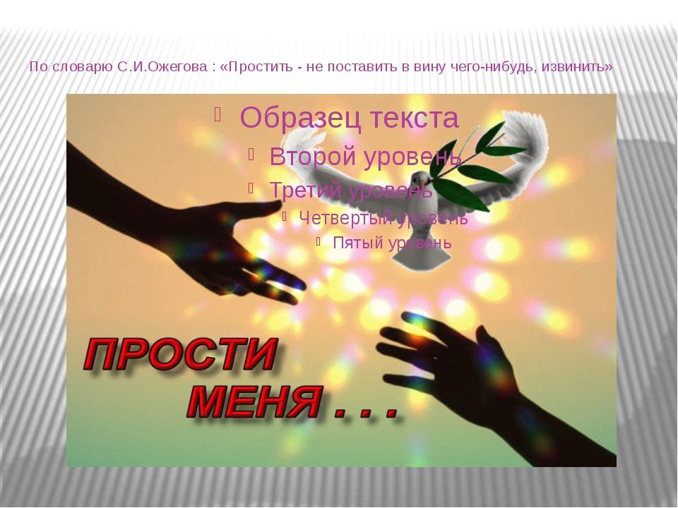 По словарю С.И.Ожегова : «Простить - не поставить в вину чего-нибудь, извинить»