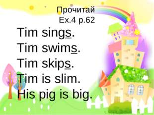 Прочитай Ex.4 p.62 Tim sings. Tim swims. Tim skips. Tim is slim. His pig is b